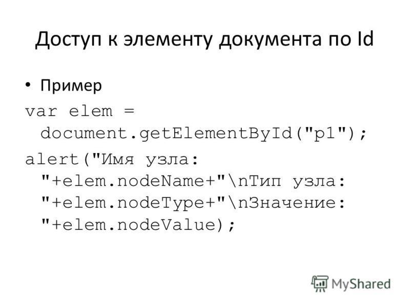 Доступ к элементу документа по Id Пример var elem = document.getElementById(p1); alert(Имя узла: +elem.nodeName+\n Тип узла: +elem.nodeType+\n Значение: +elem.nodeValue);