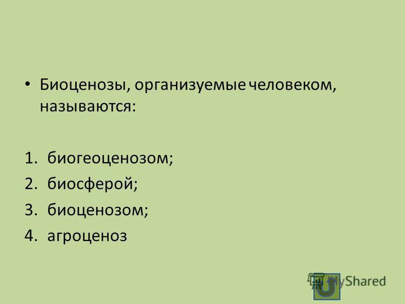 Биоценозы, организуемые человеком, называются: 1.биогеоценозом; 2.биосферой; 3.биоценозом; 4.агроценоз
