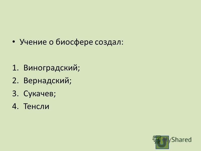 Учение о биосфере создал: 1.Виноградский; 2.Вернадский; 3.Сукачев; 4.Тенсли