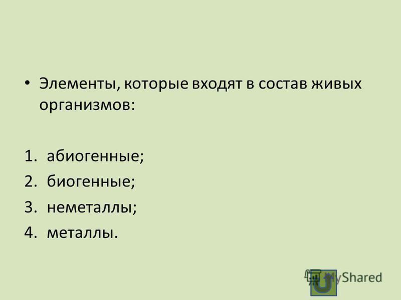 Элементы, которые входят в состав живых организмов: 1.абиогенные; 2.биогенные; 3.неметаллы; 4.металлы.