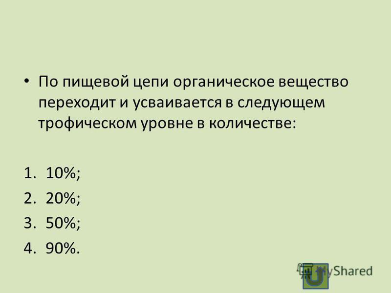 По пищевой цепи органическое вещество переходит и усваивается в следующем трофическом уровне в количестве: 1.10%; 2.20%; 3.50%; 4.90%.