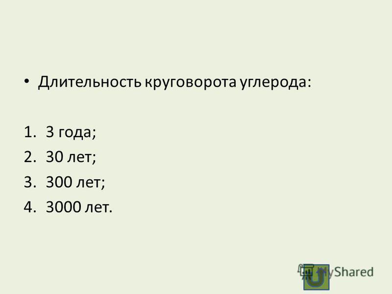 Длительность круговорота углерода: 1.3 года; 2.30 лет; 3.300 лет; 4.3000 лет.