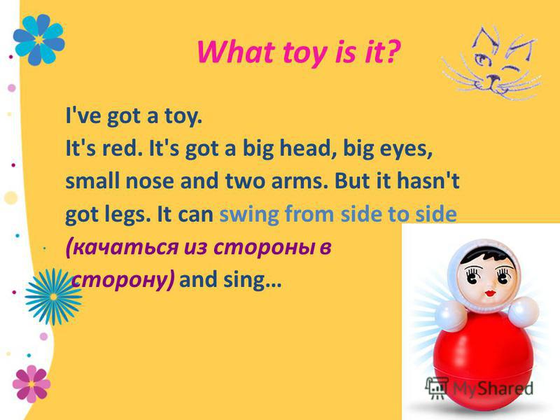 I've got a toy. It's red. It's got a big head, big eyes, small nose and two arms. But it hasn't got legs. It can swing from side to side (качаться из стороны в сторону) and sing… What toy is it?