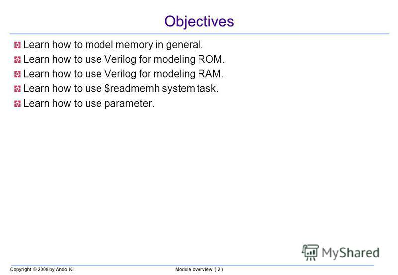 Copyright © 2009 by Ando KiModule overview ( 2 ) Objectives Learn how to model memory in general. Learn how to use Verilog for modeling ROM. Learn how to use Verilog for modeling RAM. Learn how to use $readmemh system task. Learn how to use parameter