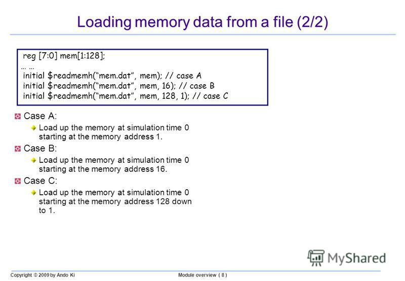 Copyright © 2009 by Ando KiModule overview ( 8 ) Loading memory data from a file (2/2) reg [7:0] mem[1:128]; … initial $readmemh(mem.dat, mem); // case A initial $readmemh(mem.dat, mem, 16); // case B initial $readmemh(mem.dat, mem, 128, 1); // case