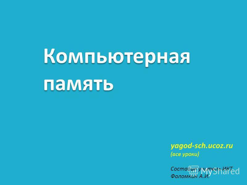 Компьютерная память yagod-sch.ucoz.ru (все уроки) Составил учитель ИКТ Фоломкин А.И.