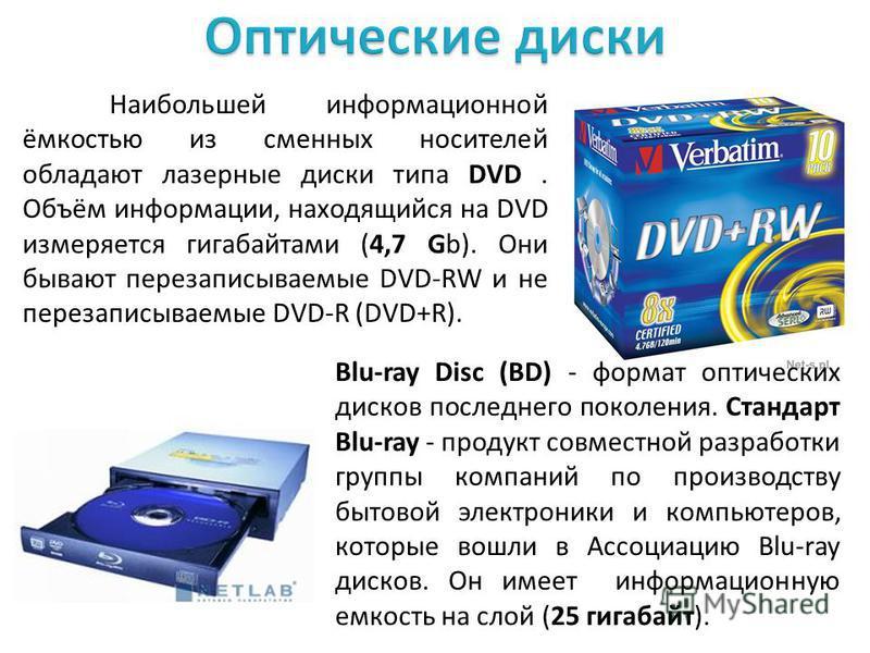 Наибольшей информационной ёмкостью из сменных носителей обладают лазерные диски типа DVD. Объём информации, находящийся на DVD измеряется гигабайтами (4,7 Gb). Они бывают перезаписываемые DVD-RW и не перезаписываемые DVD-R (DVD+R). Blu-ray Disc (BD)