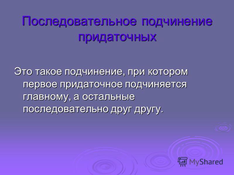 Последовательное подчинение придаточных Это такое подчинение, при котором первое придаточное подчиняется главному, а остальные последовательно друг другу.