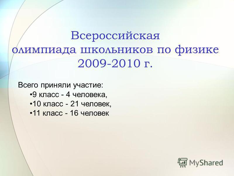 Всероссийская олимпиада школьников по физике 2009-2010 г. Всего приняли участие: 9 класс - 4 человека, 10 класс - 21 человек, 11 класс - 16 человек