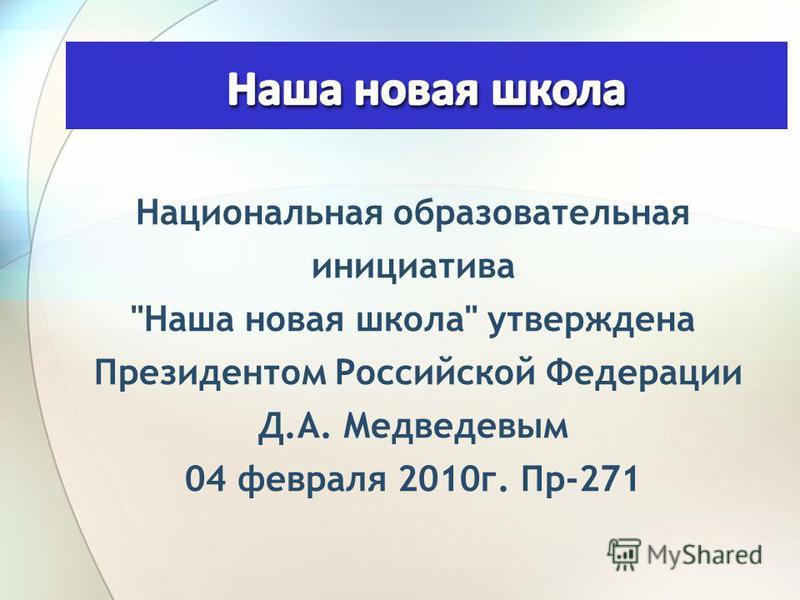 Национальная образовательная инициатива Наша новая школа утверждена Президентом Российской Федерации Д.А. Медведевым 04 февраля 2010 г. Пр-271