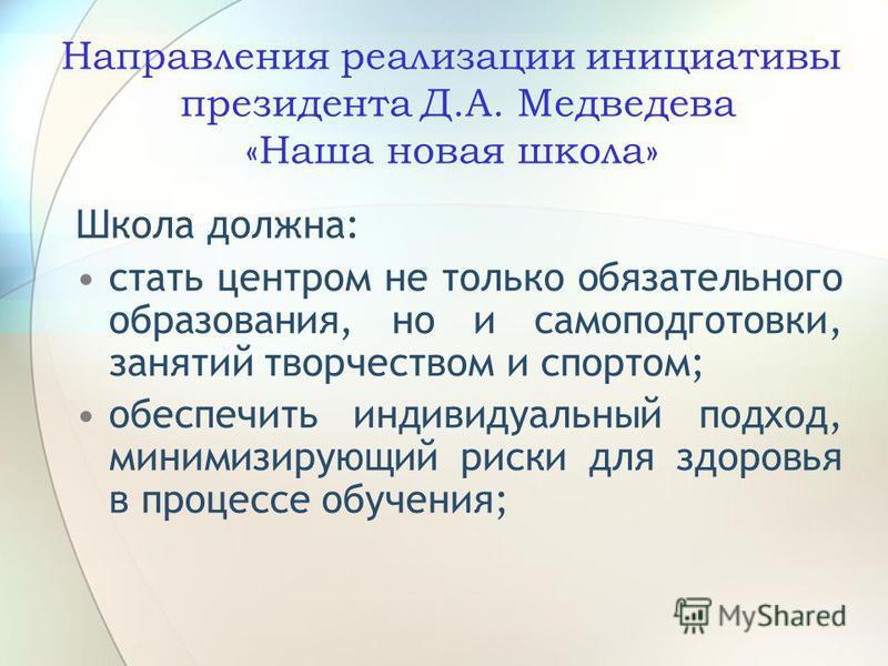 Направления реализации инициативы президента Д.А. Медведева «Наша новая школа» Школа должна: стать центром не только обязательного образования, но и самоподготовки, занятий творчеством и спортом; обеспечить индивидуальный подход, минимизирующий риски