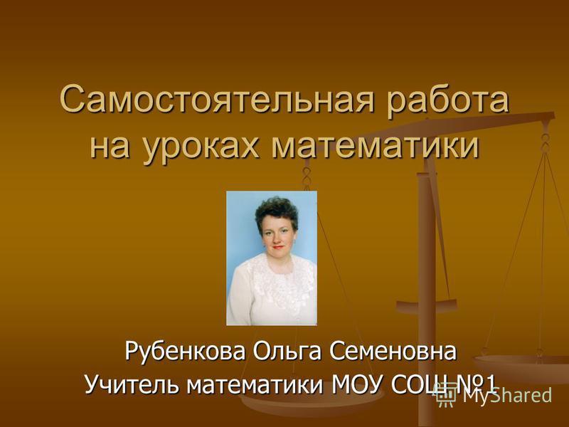 Самостоятельная работа на уроках математики Рубенкова Ольга Семеновна Учитель математики МОУ СОШ 1