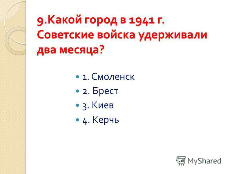 9. Какой город в 1941 г. Советские войска удерживали два месяца ? 1. Смоленск 2. Брест 3. Киев 4. Керчь