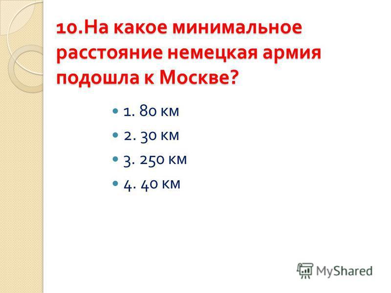 10. На какое минимальное расстояние немецкая армия подошла к Москве ? 1. 80 км 2. 30 км 3. 250 км 4. 40 км