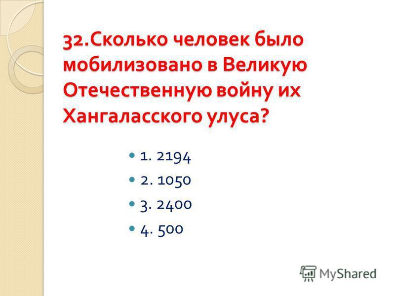 32. Сколько человек было мобилизовано в Великую Отечественную войну их Хангаласского улуса ? 1. 2194 2. 1050 3. 2400 4. 500