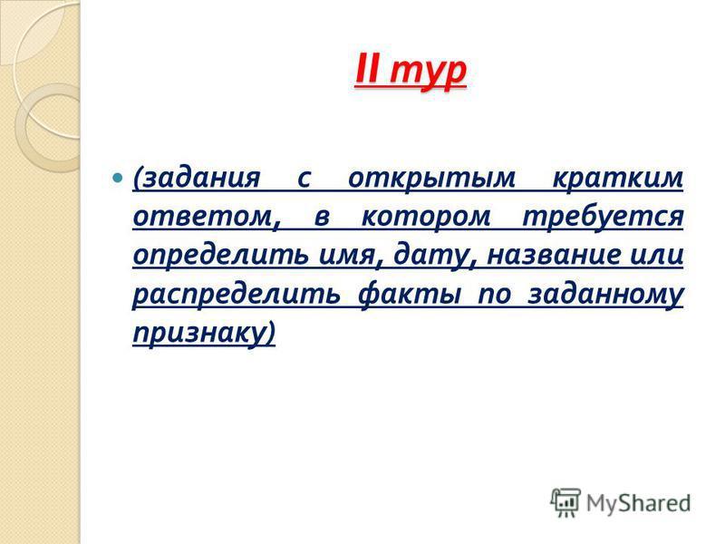 II тур ( задания с открытым кратким ответом, в котором требуется определить имя, дату, название или распределить факты по заданному признаку )