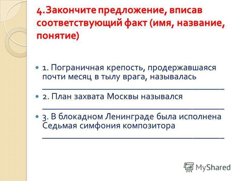 4. Закончите предложение, вписав соответствующий факт ( имя, название, понятие ) 1. Пограничная крепость, продержавшаяся почти месяц в тылу врага, называлась ________________________________________ 2. План захвата Москвы назывался __________________