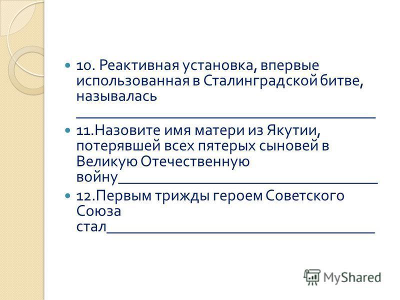 10. Реактивная установка, впервые использованная в Сталинградской битве, называлась ______________________________________ 11. Назовите имя матери из Якутии, потерявшей всех пятерых сыновей в Великую Отечественную войну ______________________________