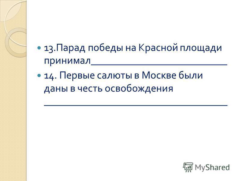 13. Парад победы на Красной площади принимал __________________________ 14. Первые салюты в Москве были даны в честь освобождения ___________________________________