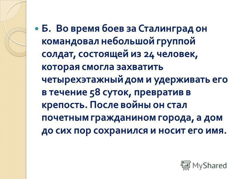 Б. Во время боев за Сталинград он командовал небольшой группой солдат, состоящей из 24 человек, которая смогла захватить четырехэтажный дом и удерживать его в течение 58 суток, превратив в крепость. После войны он стал почетным гражданином города, а