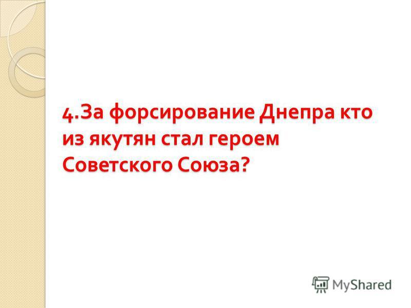 4. За форсирование Днепра кто из якутян стал героем Советского Союза ?