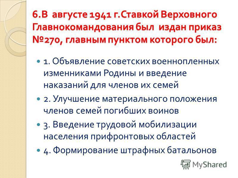 6. В августе 1941 г. Ставкой Верховного Главнокомандования был издан приказ 270, главным пунктом которого был : 1. Объявление советских военнопленных изменниками Родины и введение наказаний для членов их семей 2. Улучшение материального положения чле