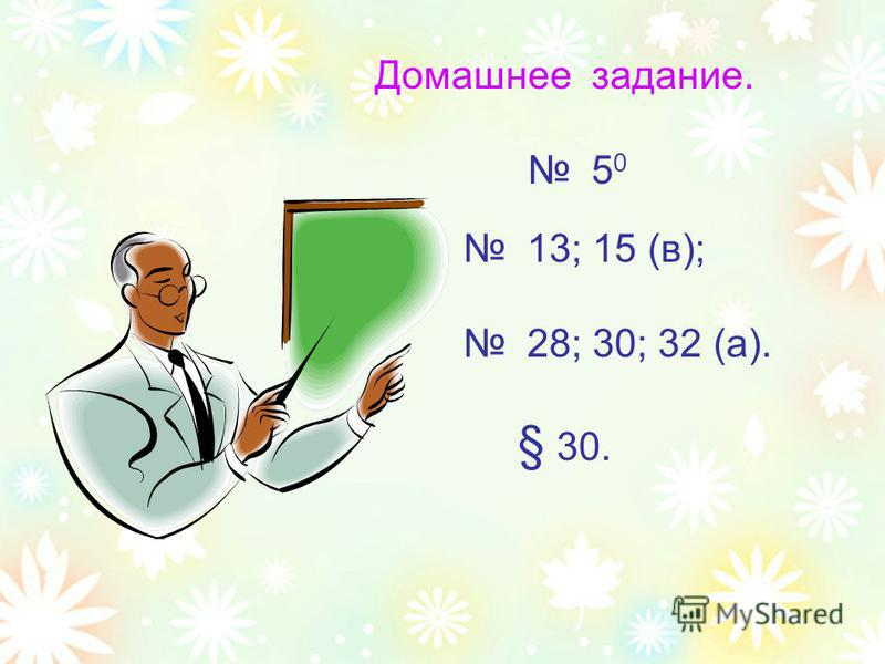 Домашнее задание. 5 0 13; 15 (в); 28; 30; 32 (а). § 30.