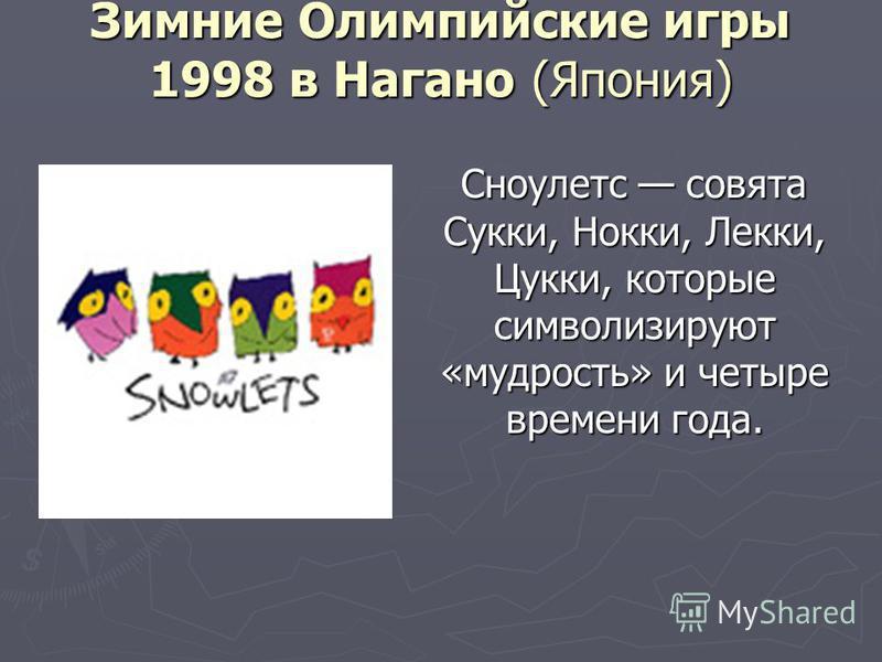 Зимние Олимпийские игры 1998 в Нагано (Япония) Сноулетс совята Сукки, Нокки, Лекки, Цукки, которые символизируют «мудрость» и четыре времени года.