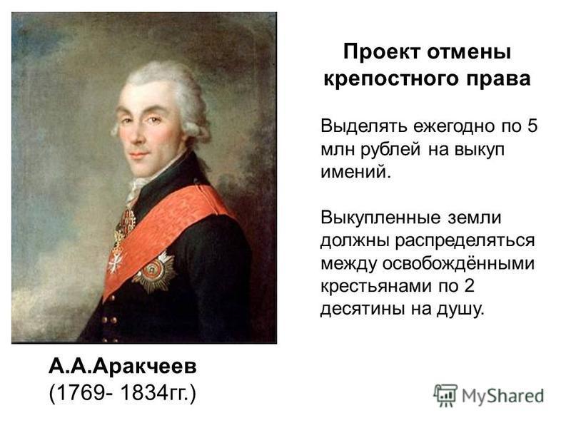 А.А.Аракчеев (1769- 1834 гг.) Проект отмены крепостного права Выделять ежегодно по 5 млн рублей на выкуп имений. Выкупленные земли должны распределяться между освобождёнными крестьянами по 2 десятины на душу.