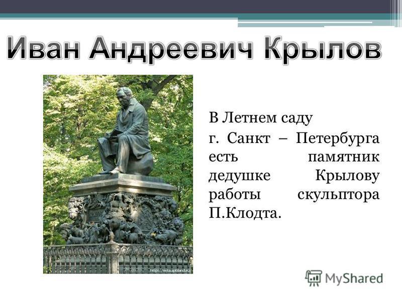 В Летнем саду г. Санкт – Петербурга есть памятник дедушке Крылову работы скульптора П.Клодта.