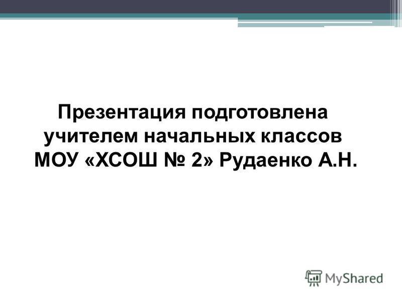 Презентация подготовлена учителем начальных классов МОУ «ХСОШ 2» Рудаенко А.Н.