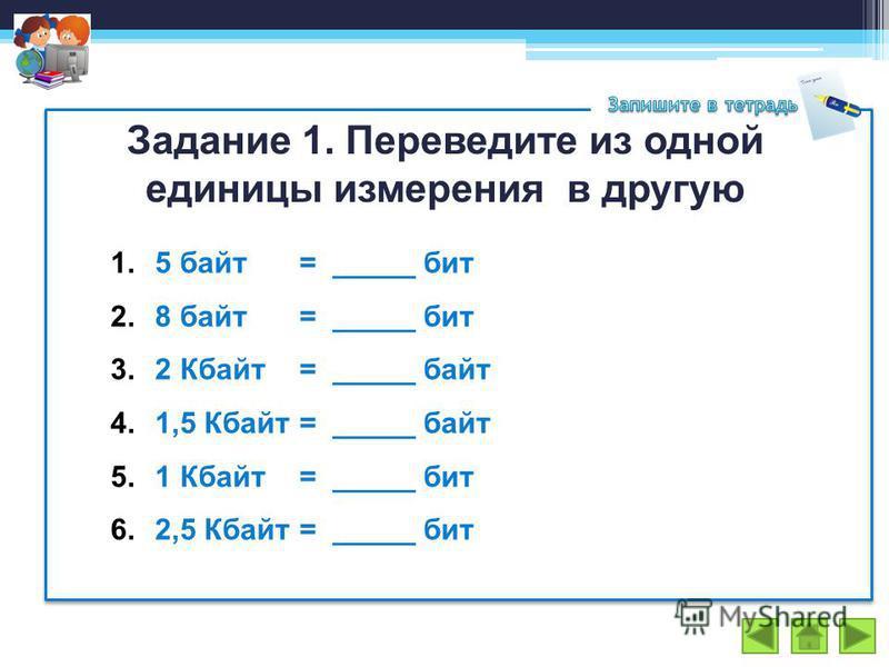 Задание 1. Переведите из одной единицы измерения в другую 1.5 байт = _____ бит 2.8 байт= _____ бит 3.2 Кбайт = _____ байт 4.1,5 Кбайт= _____ байт 5.1 Кбайт= _____ бит 6.2,5 Кбайт= _____ бит