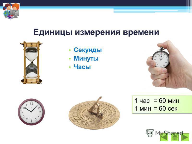 Единицы измерения времени Секунды Минуты Часы 1 час= 60 мин 1 мин= 60 сек 1 час= 60 мин 1 мин= 60 сек