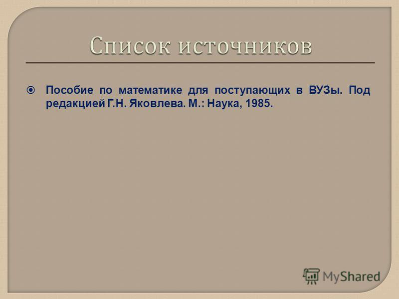Пособие по математике для поступающих в ВУЗы. Под редакцией Г.Н. Яковлева. М.: Наука, 1985.