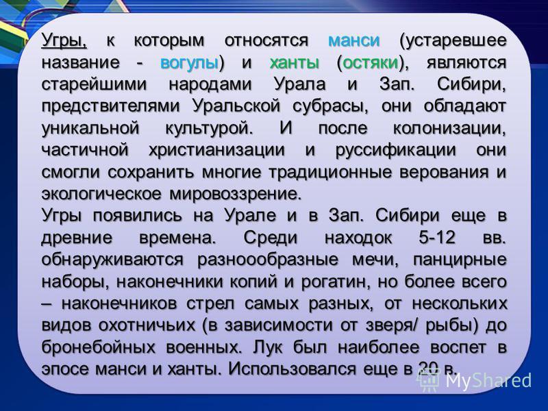 Угры, к которым относятся манси (устаревшее название - вогулы) и ханты (остяки), являются старейшими народами Урала и Зап. Сибири, предствителями Уральской субрасы, они обладают уникальной культурой. И после колонизации, частичной христианизации и ру