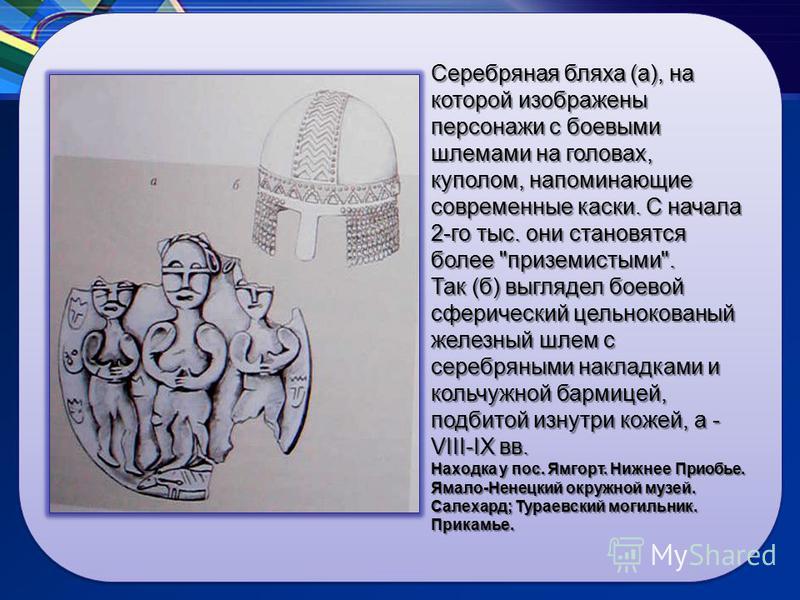 Серебряная бляха (а), на которой изображены персонажи с боевыми шлемами на головах, куполом, напоминающие современные каски. С начала 2-го тыс. они становятся более