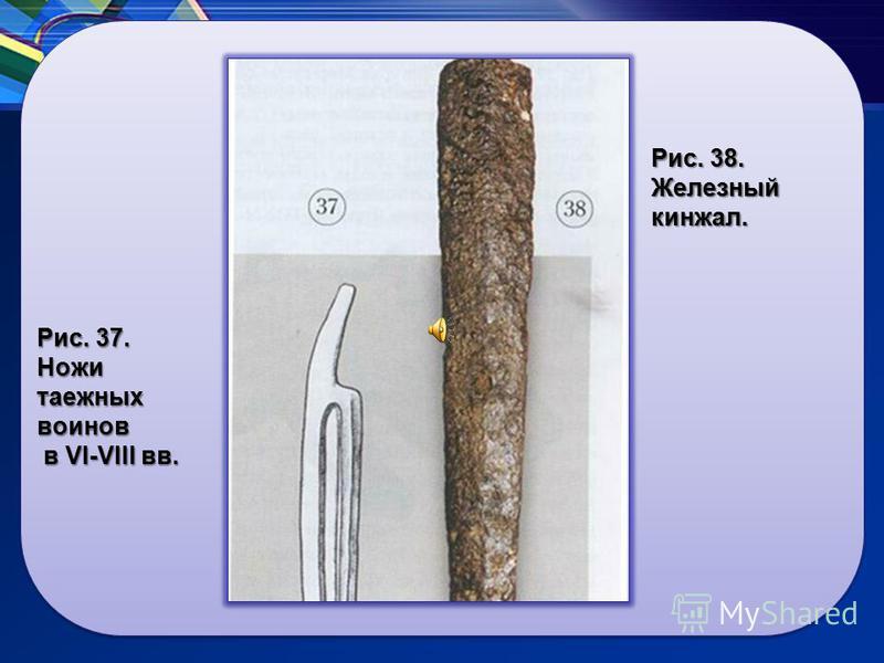 Рис. 37. Ножи таежных воинов в VI-VIII вв. Рис. 38. Железный кинжал.