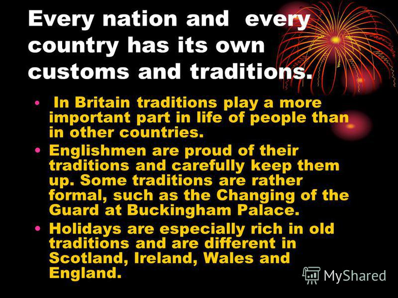 Every nation and every country has its own customs and traditions. In Britain traditions play a more important part in life of people than in other countries. Englishmen are proud of their traditions and carefully keep them up. Some traditions are ra