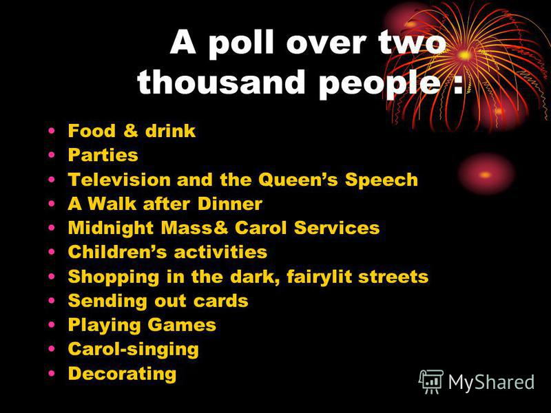 A poll over two thousand people : Food & drink Parties Television and the Queens Speech A Walk after Dinner Midnight Mass& Carol Services Childrens activities Shopping in the dark, fairylit streets Sending out cards Playing Games Carol-singing Decora