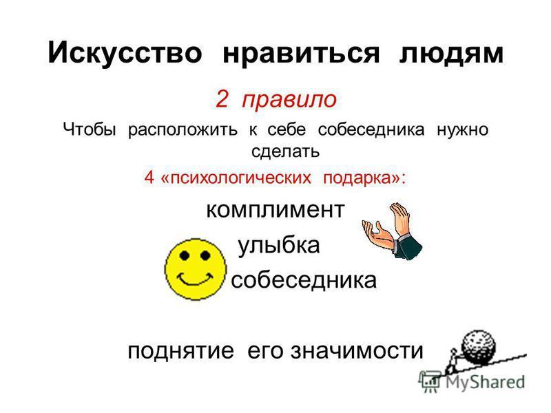 Искусство нравиться людям 2 правило Чтобы расположить к себе собеседника нужно сделать 4 «психологических подарка»: комплимент улыбка имя собеседника поднятие его значимости