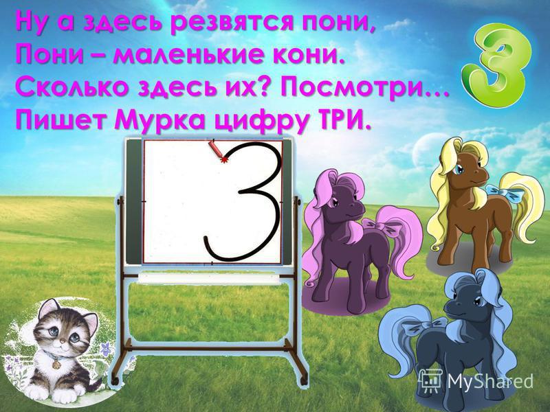 Ну а здесь резвятся пони, Пони – маленькие кони. Сколько здесь их? Посмотри… Пишет Мурка цифру ТРИ.