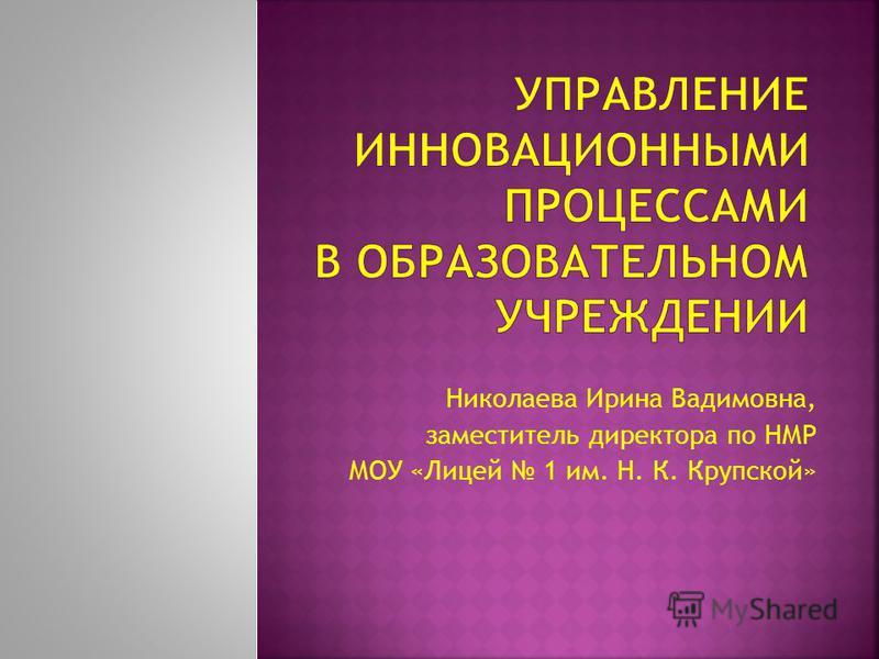 Николаева Ирина Вадимовна, заместитель директора по НМР МОУ «Лицей 1 им. Н. К. Крупской»
