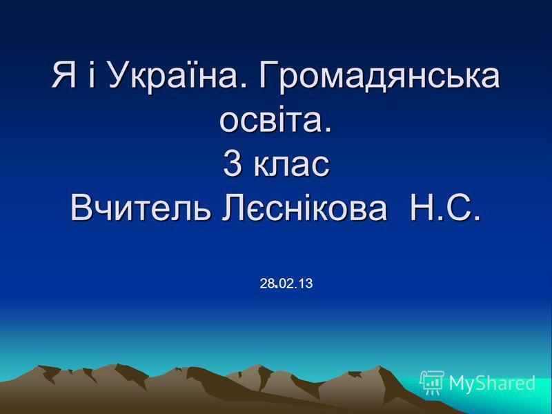 Я і Україна. Громадянська освіта. 3 клас Вчитель Лєснікова Н.С.. 28.02.13