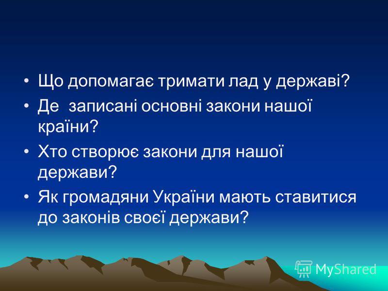Що допомагає тримати лад у державі? Де записані основні закони нашої країни? Хто створює закони для нашої держави? Як громадяни України мають ставитися до законів своєї держави?