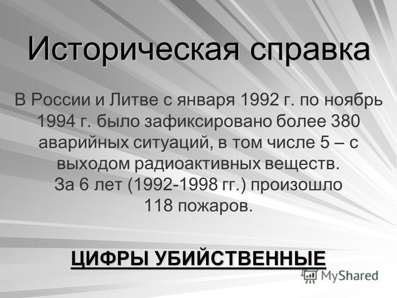 Историческая справка В России и Литве с января 1992 г. по ноябрь 1994 г. было зафиксировано более 380 аварийных ситуаций, в том числе 5 – с выходом радиоактивных веществ. За 6 лет (1992-1998 гг.) произошло 118 пожаров. ЦИФРЫ УБИЙСТВЕННЫЕ
