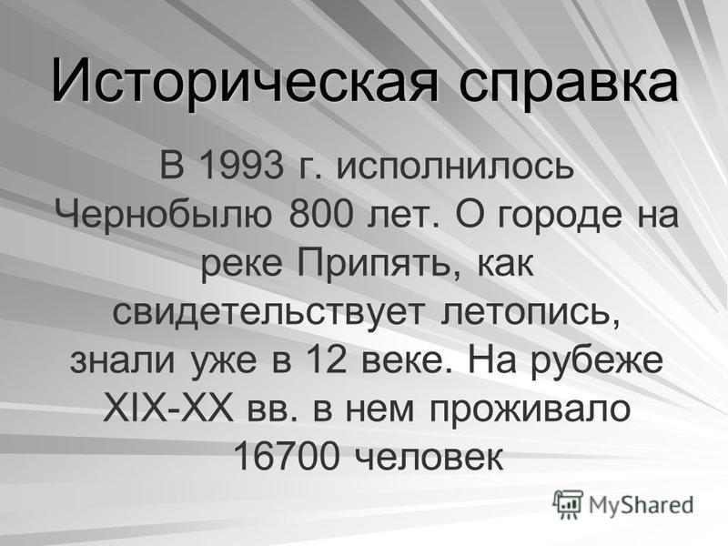 Историческая справка В 1993 г. исполнилось Чернобылю 800 лет. О городе на реке Припять, как свидетельствует летопись, знали уже в 12 веке. На рубеже XIX-XX вв. в нем проживало 16700 человек