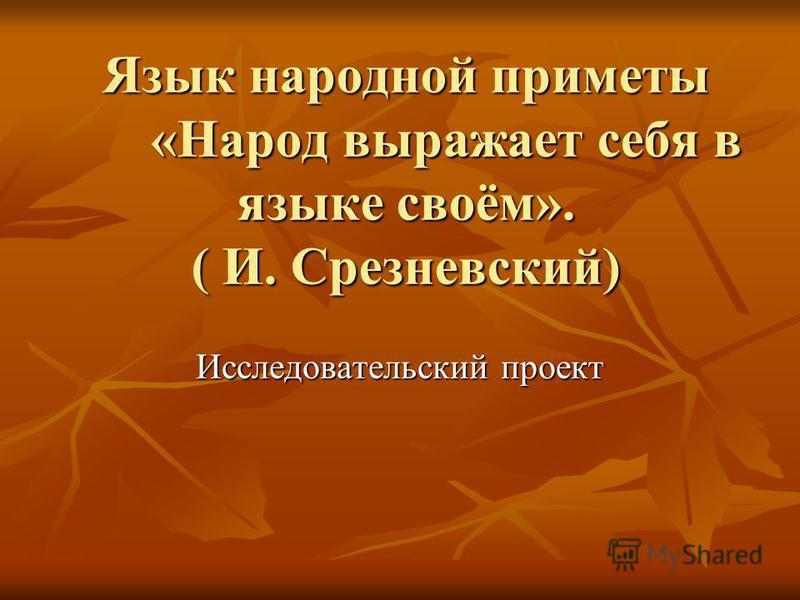 Язык народной приметы «Народ выражает себя в языке своём». ( И. Срезневский) Исследовательский проект