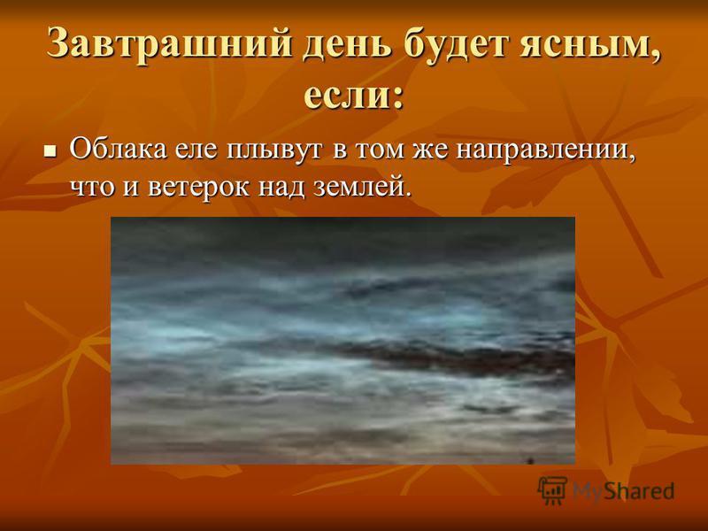 Завтрашний день будет ясным, если: Облака еле плывут в том же направлении, что и ветерок над землей. Облака еле плывут в том же направлении, что и ветерок над землей.
