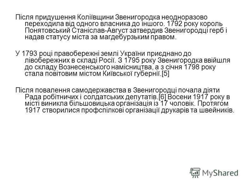 Після придушення Коліївщини Звенигородка неодноразово переходила від одного власника до іншого. 1792 року король Понятовський Станіслав-Август затвердив Звенигородці герб і надав статусу міста за магдебурзьким правом. У 1793 році правобережні землі У