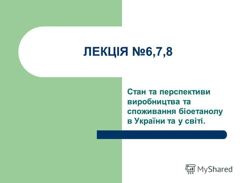 ЛЕКЦІЯ 6,7,8 Стан та перспективи виробництва та споживання біоетанолу в України та у світі.
